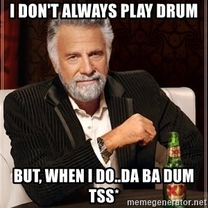 The Most Interesting Man In The World - i don't always play drum but, when i do..da ba dum tss*