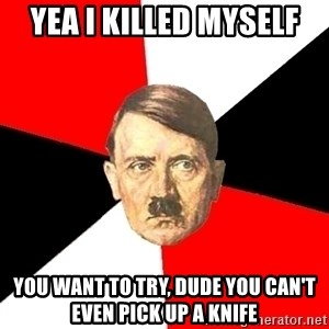 Advice Hitler - yea i killed myself you want to try, dude you can't even pick up a knife