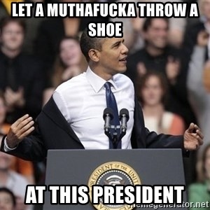 obama come at me bro - Let a muthafucka throw a shoe  At this prEsident