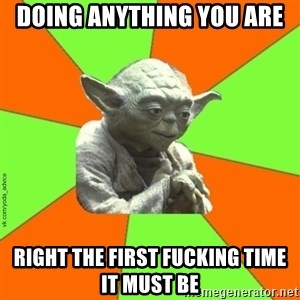 vk.com/yoda_advice - DOING ANYTHING YOU ARE RIGHT THE FIRST FUCKING TIME IT MUST BE