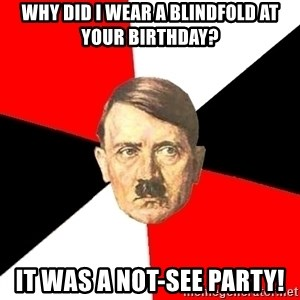 Advice Hitler - why did i wear a blindfold at your birthday? it was a not-see party!