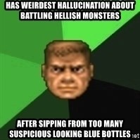 Doomguy - has weirdest hallucination about battling hellish monsters after sipping from too many suspicious looking blue bottles