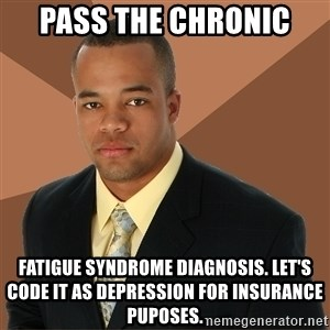 Successful Black Man - pass the chronic fatigue syndrome diagnosis. Let's code it as depression for insurance puposes.