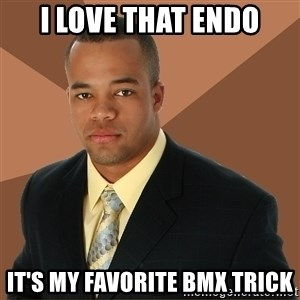 Successful Black Man - I love that endo it's my favorite bmx trick