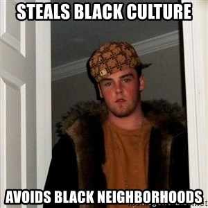 Scumbag Steve - steals black culture avoids black neighborhoods