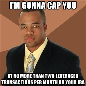 Successful Black Man - I'm gonna cap you at no more than two leveraged transactions per month on your IRA
