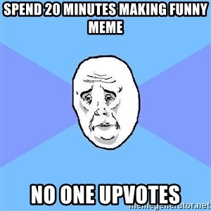 Okay Guy - spend 20 minutes making funny meme no one upvotes