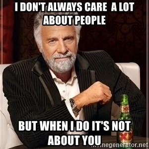 The Most Interesting Man In The World - i don't always care  a lot about people but when i do it's not about you