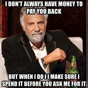 The Most Interesting Man In The World - I don't always have money to pay you back But when I do I I make sure I spend it before you Ask me for it
