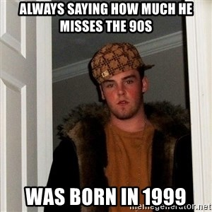 Scumbag Steve - always saying how much he misses the 90S was born in 1999