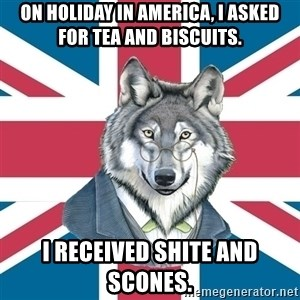 Sir Courage Wolf Esquire - On holiday in America, I asked for tea and biscuits. I RECEIVED shite and scones.