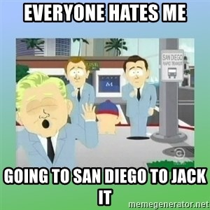 Jackin it in San Diego - Everyone hates me going to san diego to jack it