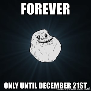 Forever Alone - Forever only until December 21st