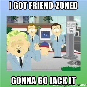 Jackin it in San Diego - i got friend-zoned gonna go jack it