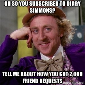Willy Wonka - oh so you subscribed to diggy simmons? tell me about how you got 2,000 friend requests