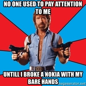 Chuck Norris  - no one used to pay attention to me untill i broke a nokia with my bare hands