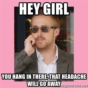 Hey Girl - Hey girl you hang in there, that headache will go away
