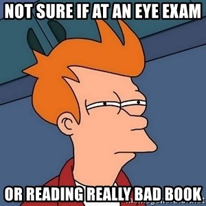 Futurama Fry - Not sure if at an Eye exam Or reading really bad book