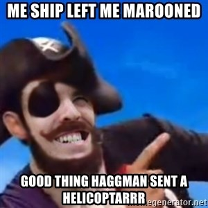 You are a pirate - Me Ship left me marooned good thing haggman sent a helicoptarrr
