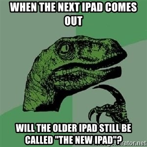 "Philosoraptor - when the next ipad comes out will the older ipad still be called ""the new ipad""?"
