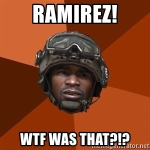 Sgt. Foley - ramirez! wtf was that?!?