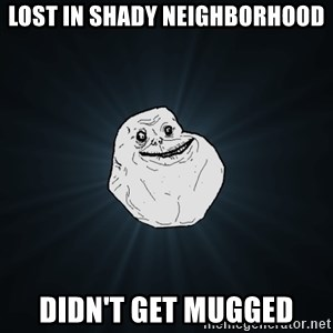 Forever Alone - lost in shady neighborhood didn't get mugged