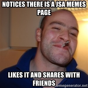 Good Guy Greg - notices there is a jsa memes page likes it and shares with friends