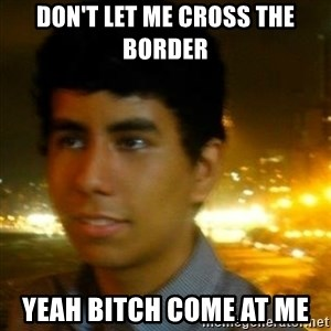 Unlucky mexican - Don't let me cross the border  Yeah bitch come at me
