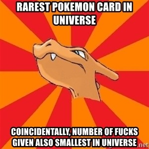 Charizard - rarest pokemon card in universe coincidentally, number of fucks given also smallest in universe