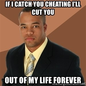 Successful Black Man - If i catch you cheating i'll cut you out of my life forever