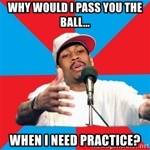 Allen Iverson - Why would I pass you the ball... when i need practice?