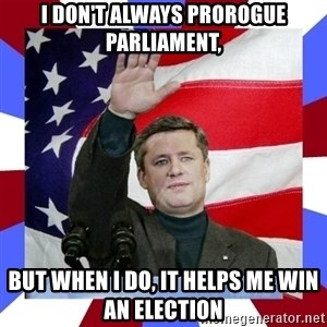 Stephen Harper - I Don't always prorogue parliament, but when i do, it helps me win an election