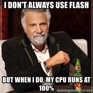 The Most Interesting Man In The World - i don't always use flash but when i do, my cpu runs at 100%