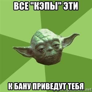 "Advice Yoda Gives - Все ""кэпы"" эти К бану приведут тебя"