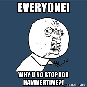 Y U No - everyone! why u no stop for hammertime?!