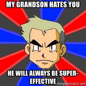 Professor Oak - my grandson hates you he will always be super-effective