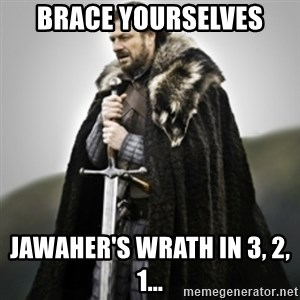 Brace yourselves. - BrAce yourselves JaWaher's wrath in 3, 2, 1...