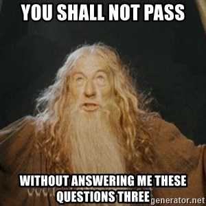 You shall not pass - you shall not pass without answering me these questions three
