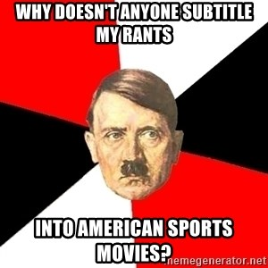 Advice Hitler - why doesn't anyone subtitle my rants into american sports movies?