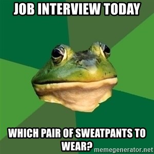 Foul Bachelor Frog - job interview today which pair of sweatpants to wear?