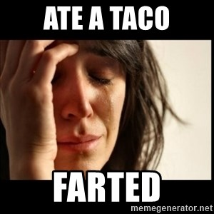 First World Problems - ate a taco farted