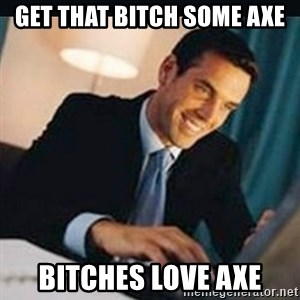 bitches love x - get that bitch some axe bitches love axe