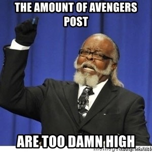Too high - the amount of avengers post are too damn high