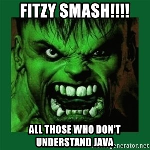 Hulk SMASH - Fitzy Smash!!!! All those who don't understand java
