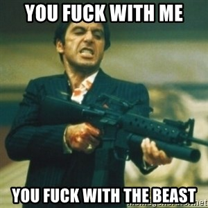 Tony Montana - you fuck with me you fuck with the beast
