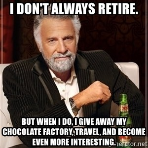 The Most Interesting Man In The World - i don't always retire. but when i do, i give away my chocolate factory, travel, and become even more interesting.