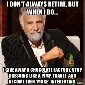 The Most Interesting Man In The World - i don't always retire, but when i do... i give away a chocolate factory, stop dressing like a pimp, travel, and become even *more* interesting.