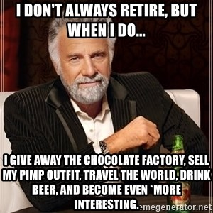 The Most Interesting Man In The World - i don't always retire, but when i do... i give away the chocolate factory, sell my pimp outfit, travel the world, drink beer, and become even *more interesting.