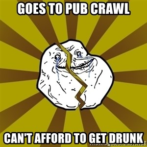 Forever Broke - Goes to pub crawl can't afford to get drunk