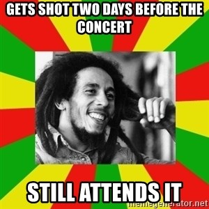 Bob Marley Meme - Gets shot two days before the concert still attends it